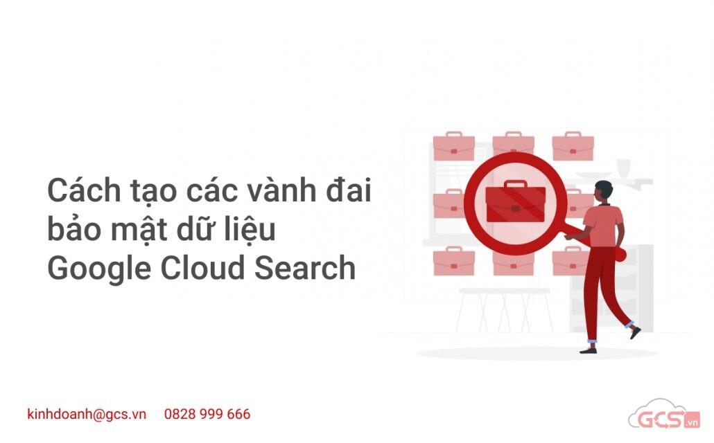 cach tao cac vanh dai bao mat du lieu google cloud search