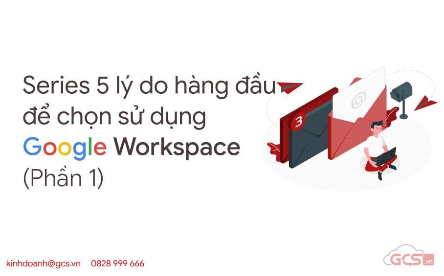 series-5-ly-do-hang-dau-de-chon-su-dung-google-workspace-p1