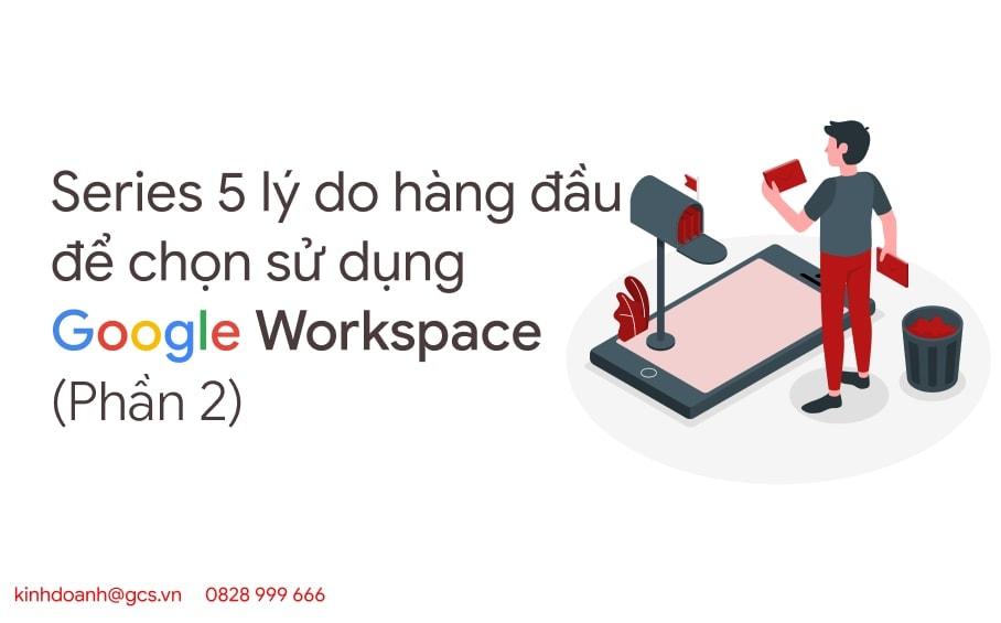 series-5-ly-do-hang-dau-de-chon-su-dung-google-workspace-p2