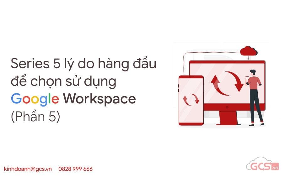 series-5-ly-do-hang-dau-de-chon-su-dung-google-workspace-p5
