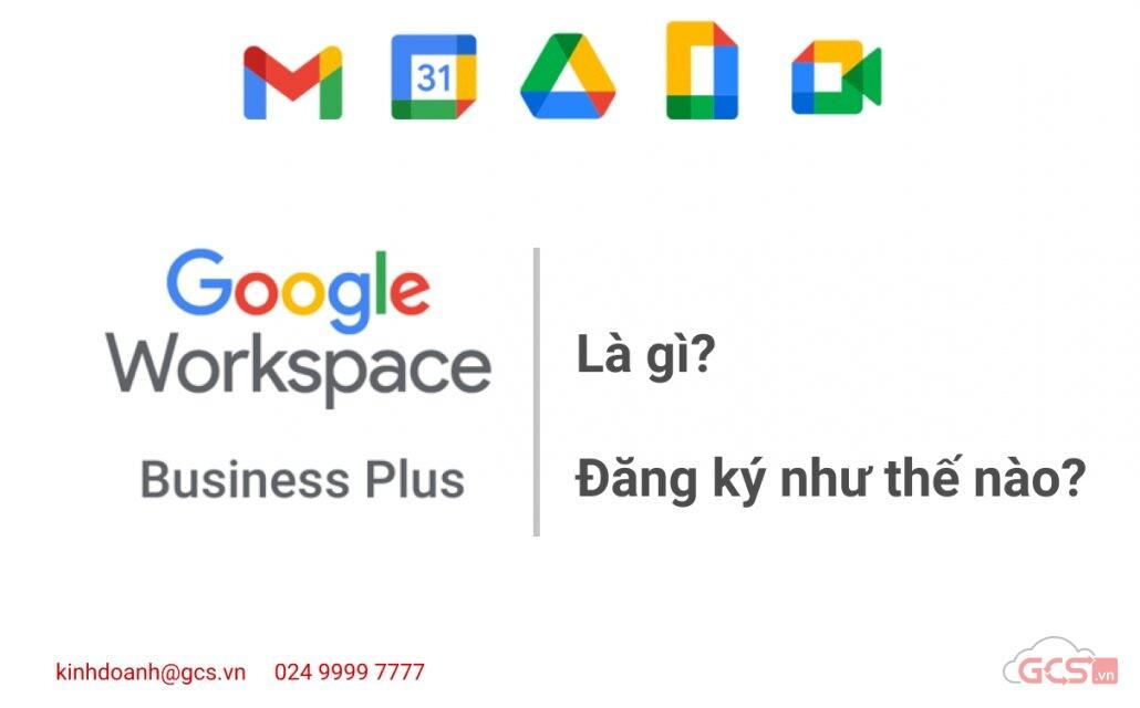 Google Workspace Business Plus là gì Đăng ký như thế nào